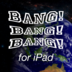 Bang Bang Bang!! for iPad